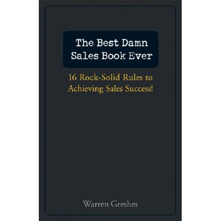 The Best Damn Sales Book Ever : 16 Rock-Solid Rules for Achieving Sales