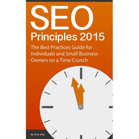 SEO Principles 2015: The Best Practice Guide for Individuals and Small Business Owners on a Time Crunch -