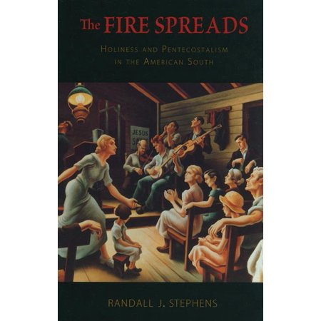 The Fire Spreads : Holiness and Pentecostalism in the American South