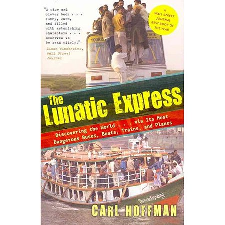 The Lunatic Express: Discovering the World-Via Its Most Dangerous Buses, Boats, Trains, and Planes
