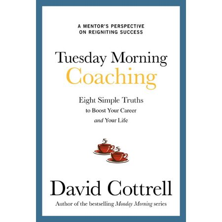 Tuesday Morning Coaching : Eight Simple Truths to Boost Your Career and Your (Life Centered Career Education A Competency Based Approach)