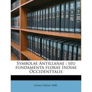 Symbolae Antillanae : Seu Fundamenta Florae Indiae Occidenttalis Volume V.7 PT.1