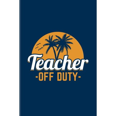 Teacher Off Duty : Funny Retirement Quotes Journal For Teacher, Retiree, Pensioner, Part Time Jobs Opportunies & Second Careers Fans - 6x9 - 100 Blank Lined