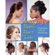 Amazing Braids, Buns & Twists : A Step-by-Step Guide to 34 Beautiful Styles