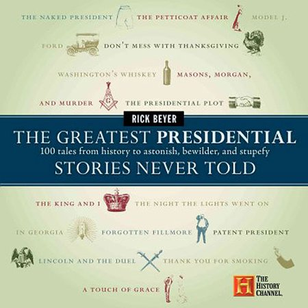 The Greatest Presidential Stories Never Told: 100 Tales from History to Astonish, Bewilder, & Stupefy