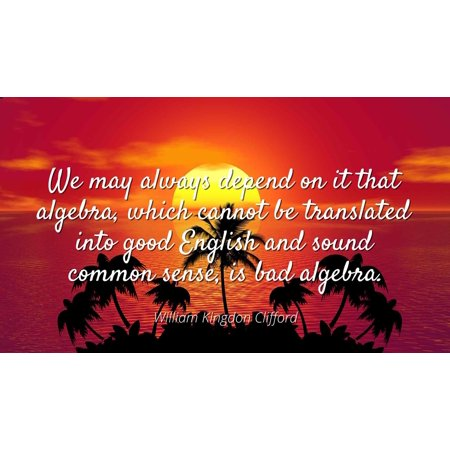 - William Kingdon Clifford - We may always depend on it that algebra, which cannot be translated into good English and sound common sense, is bad algebra - Famous Quotes Laminated POSTER PRINT 24X20.