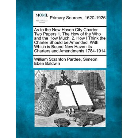 As to the New Haven City Charter Two Papers 1. the How of the Who and the How Much. 2. How I Think the Charter Should Be Amended. with Which Is Bound New Haven Its Charters and Amendments 1784-1914 - Party City New Haven