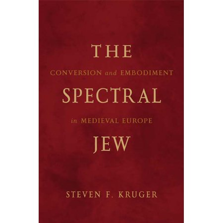 The Spectral Jew : Conversion and Embodiment in Medieval Europe