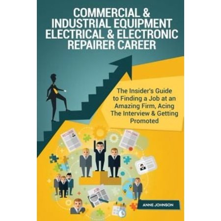 Commercial & Industrial Equipment Electrical & Electronic Repairer Career (Speci: The Insider's Guide to Finding a Job at an Amazing Firm, Acing the I