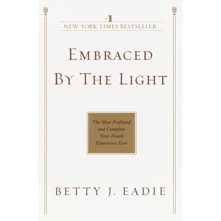 Embraced by the Light : The Most Profound and Complete Near-Death Experience (Best Near Death Experiences)