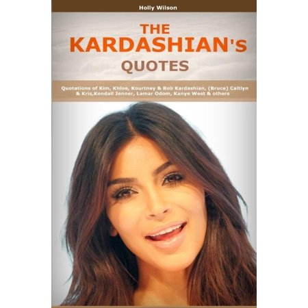 Quotes Of Kardashians  Quotations Of Kim  Khloe  Kourtney   Rob Kardashian   Bruce  Caitlyn   Kris  Kendall Jenner  Lamar Odom  Kanye West