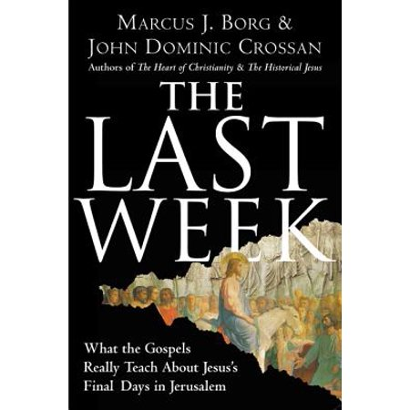 The Last Week : What the Gospels Really Teach about Jesus's Final Days in