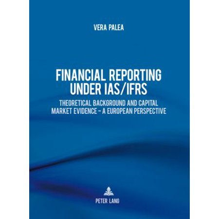 Financial Reporting Under Ias Ifrs  Theoretical Background And Capital Market Evidence   A European Perspective