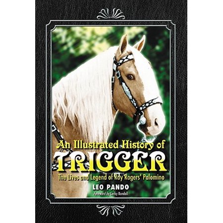 An Illustrated History of Trigger : The Lives and Legend of Roy Rogers