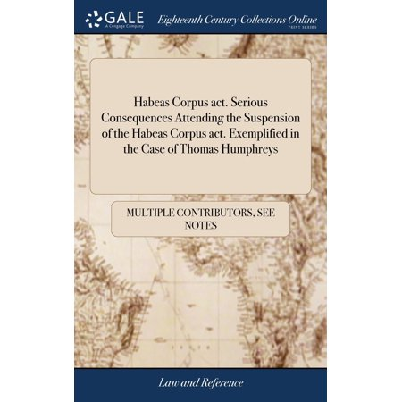 - Habeas Corpus Act. Serious Consequences Attending the Suspension of the Habeas Corpus Act. Exemplified in the Case of Thomas Humphreys (Hardcover)