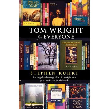 Tom Wright for Everyone - Putting the Theology of N. T. Wright Into Practice in the Local Church (Doing Local Theology)
