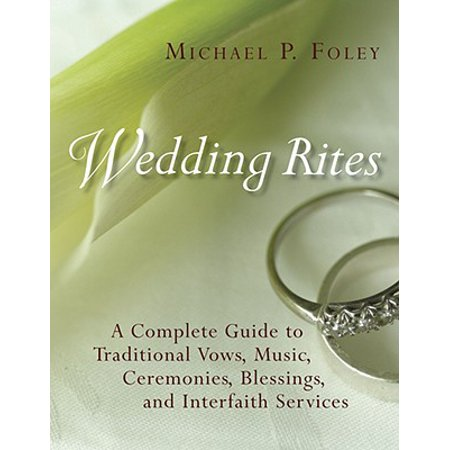 Wedding Rites : The Complete Guide to Traditional Vows, Music, Ceremonies, Blessings, and Interfaith
