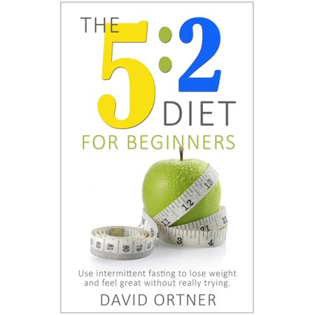 The 5:2 Diet For Beginners: Using Intermittent Fasting to Lose Weight and Feel Great Without Really Trying -