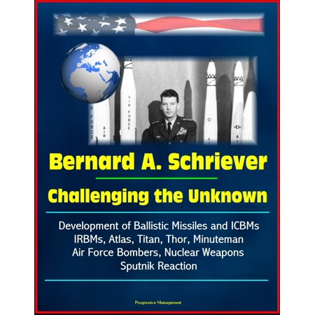 Bernard A. Schriever: Challenging the Unknown - Development of Ballistic Missiles and ICBMs, IRBMs, Atlas, Titan, Thor, Minuteman, Air Force Bombers, Nuclear Weapons, Sputnik Reaction - eBook