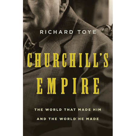 Churchill's Empire : The World That Made Him and the World He