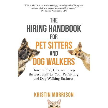 The Hiring Handbook for Pet Sitters and Dog Walkers : How to Find, Hire, and Keep the Best Staff for Your Pet Sitting and Dog Walking Business (Walking Staff Medallions)