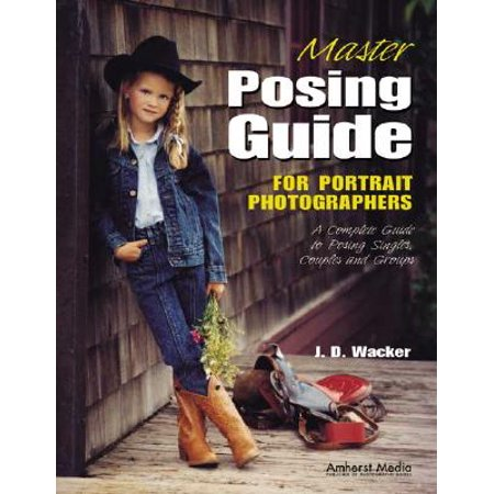 Master Posing Guide for Portrait Photographers : A Complete Guide to Posing Singles, Couples and