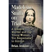 Madeleine Smith on Trial: A Glasgow Murder and the Young Woman Too Respectable to Convict (Paperback)