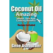 Coconut Oil: Amazing Health, Skin And Cooking Benefits – Recipes Included - eBook