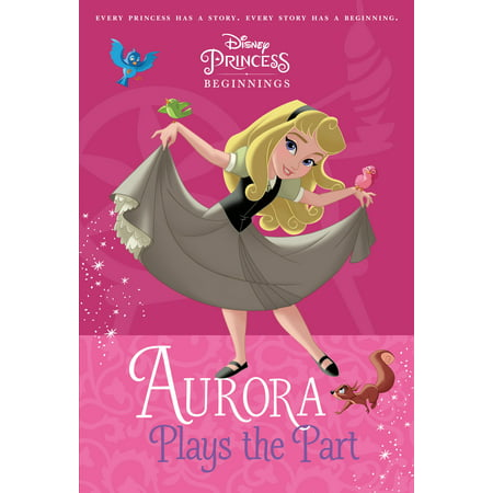Aurora The Princess (Disney Princess Beginnings: Aurora Plays the Part (Disney Princess))