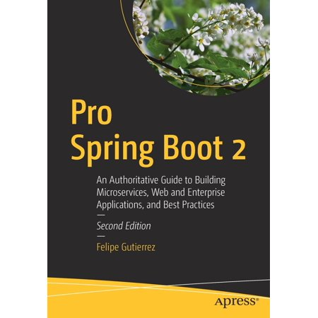 Pro Spring Boot 2 : An Authoritative Guide to Building Microservices, Web and Enterprise Applications, and Best (Best Web Based Programming Language)