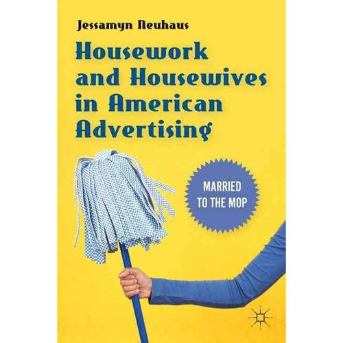 Housework and Housewives in Modern American Advertising: Married to the Mop