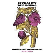 Sexuality and Its Discontents : Meanings, Myths, and Modern Sexualities