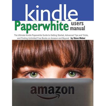 Paperwhite Users Manual : The Ultimate Kindle Paperwhite Guide to Getting Started, Advanced Tips and Tricks, and Finding Unlimited Free Books on ()