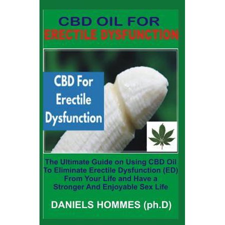 CBD Oil for Erectile Dysfunction: The Best Guide on Using CBD Oil to Cure Erectile Dysfunction to enjoy Maximum Sexual Satisfaction