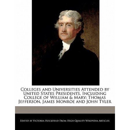 Colleges and Universities Attended by United States Presidents, Including College of William & Mary : Thomas Jefferson, James Monroe and John