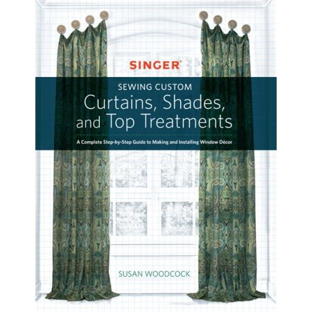 Singer(r) Sewing Custom Curtains, Shades, and Top Treatments: A Complete Step-By-Step Guide to Making and Installing Window Decor (Custom Drapes)