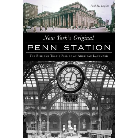 New York's Original Penn Station : The Rise and Tragic Fall of an American