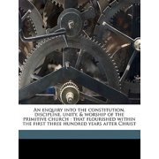 An Enquiry Into the Constitution, Discipline, Unity, & Worship of the Primitive Church : That Flourished Within the First Three Hundred Years After Christ