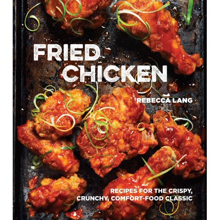 Fried Chicken : Recipes for the Crispy, Crunchy, Comfort-Food