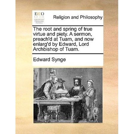 The Root And Spring Of True Virtue And Piety  A Sermon  Preachd At Tuam  And Now Enlargd By Edward  Lord Archbishop Of Tuam