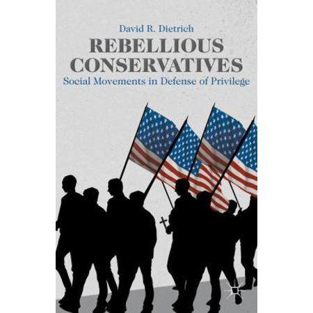 Rebellious Conservatives  Social Movements In Defense Of Privilege  Hardcover
