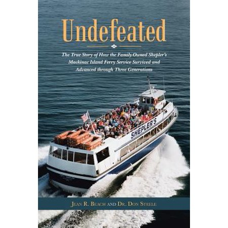 Undefeated : The True Story of How the Family-Owned Shepler's Mackinac Island Ferry Service Survived and Advanced Through Three