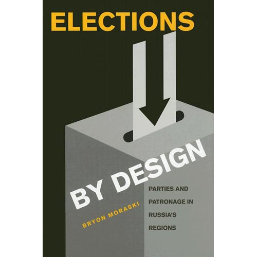 Elections by Design: Parties And Patronage in Russia's Regions