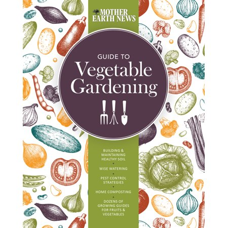 The Mother Earth News Guide to Vegetable Gardening : Building and Maintaining Healthy Soil * Wise Watering * Pest Control Strategies * Home Composting * Dozens of Growing Guides for Fruits and Vegetables