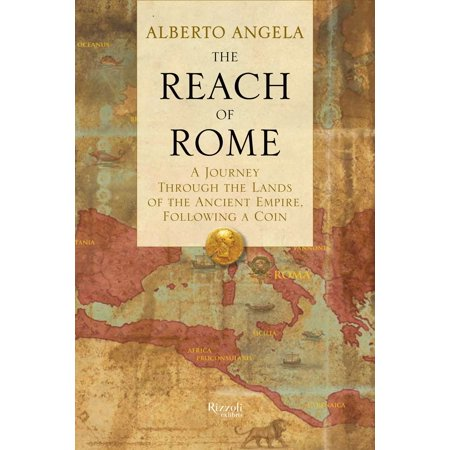 The Reach of Rome : A Journey Through the Lands of the Ancient Empire, Following a Coin