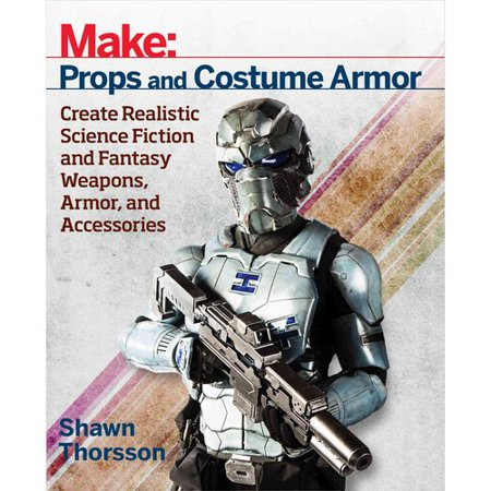Props and Costume Armor: Create Realistic Science Fiction and Fantasy Weapons, Armor, and Accessories