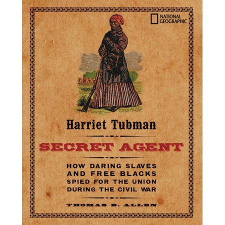 Harriet Tubman, Secret Agent : How Daring Slaves and Free Blacks Spied for the Union During the Civil