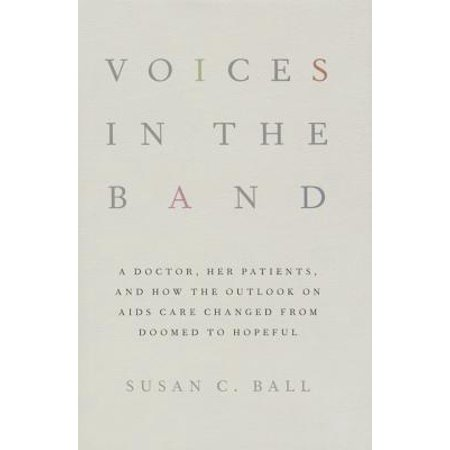 Voices in the Band : A Doctor, Her Patients, and How the Outlook on AIDS Care Changed from Doomed to Hopeful