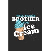 "Will Trade Brother For Ice Cream : Dotted Bullet Notebook (6"" x 9"" - 120 pages) Ice Creams Themed Notebook for Daily Journal, Diary, and Gift"
