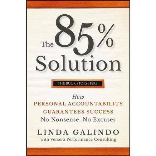 The 85% Solution: How Personal Accountability Guarantees Success -- No Nonsense, No Excuses